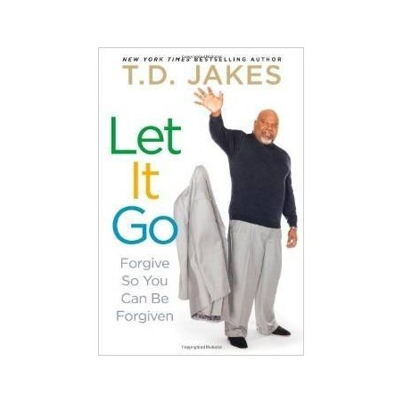 Let It Go: Forgive So You Can Be Forgiven by TD Jakes